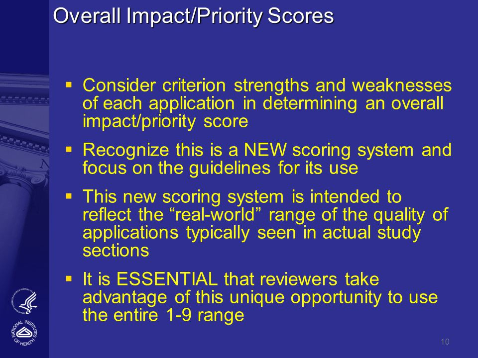 Overall Impact/Priority Scores   Consider criterion strengths and weaknesses of each application in determining an overall impact/priority score   Recognize this is a NEW scoring system and focus on the guidelines for its use   This new scoring system is intended to reflect the real-world range of the quality of applications typically seen in actual study sections   It is ESSENTIAL that reviewers take advantage of this unique opportunity to use the entire 1-9 range 10