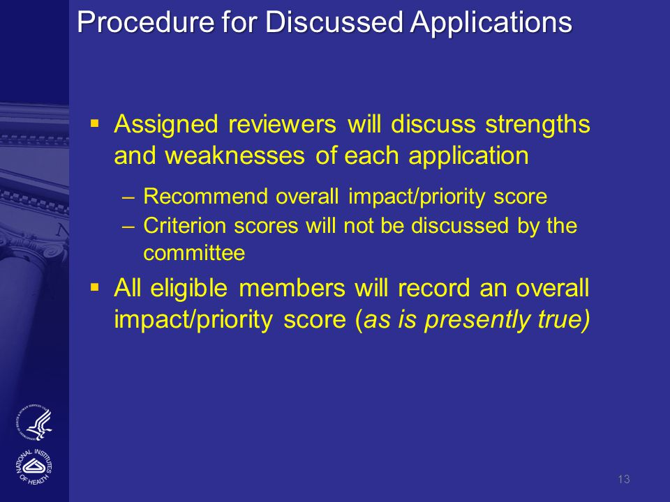 Procedure for Discussed Applications   Assigned reviewers will discuss strengths and weaknesses of each application – –Recommend overall impact/priority score – –Criterion scores will not be discussed by the committee   All eligible members will record an overall impact/priority score (as is presently true) 13