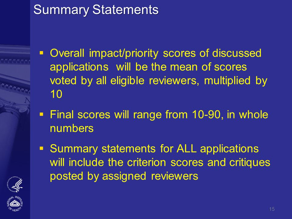 Summary Statements   Overall impact/priority scores of discussed applications will be the mean of scores voted by all eligible reviewers, multiplied by 10   Final scores will range from 10-90, in whole numbers   Summary statements for ALL applications will include the criterion scores and critiques posted by assigned reviewers 15