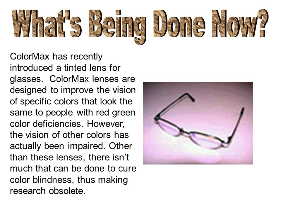 ColorMax has recently introduced a tinted lens for glasses. ColorMax lenses are designed to improve the vision of specific colors that look the same t