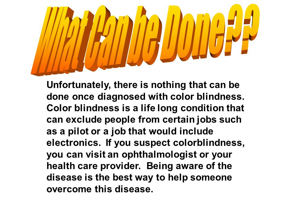 Unfortunately, there is nothing that can be done once diagnosed with color blindness. Color blindness is a life long condition that can exclude people