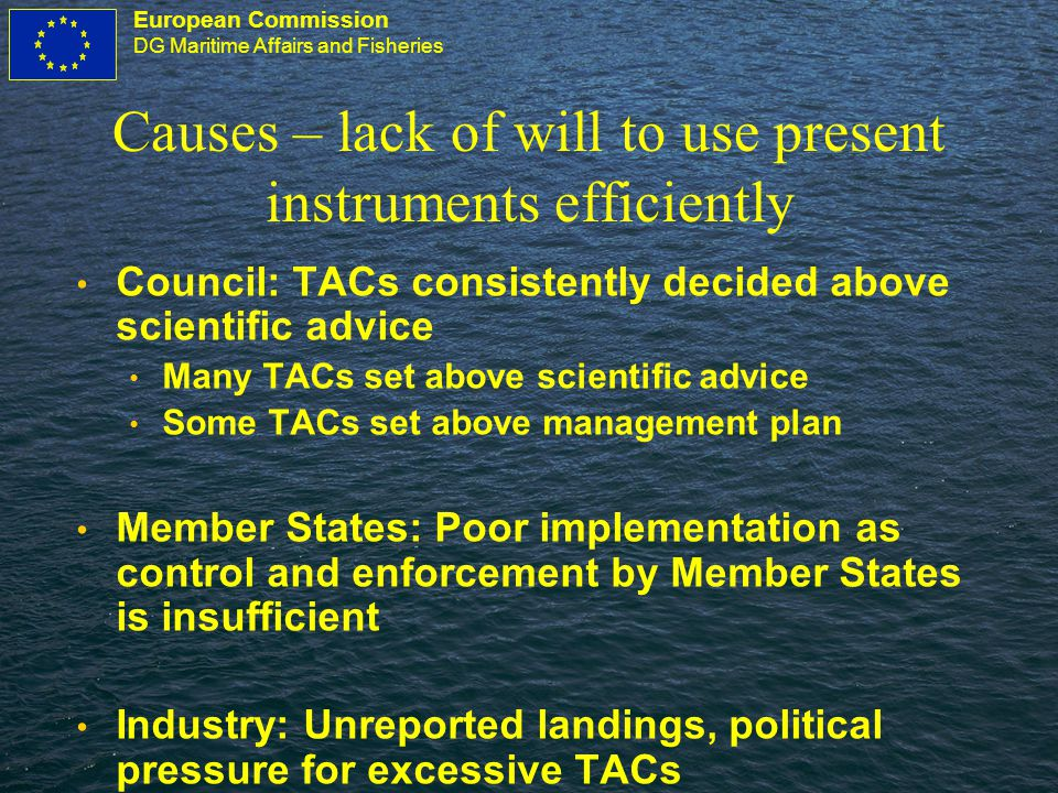 European Commission DG Maritime Affairs and Fisheries Causes – lack of will to use present instruments efficiently Council: TACs consistently decided above scientific advice Many TACs set above scientific advice Some TACs set above management plan Member States: Poor implementation as control and enforcement by Member States is insufficient Industry: Unreported landings, political pressure for excessive TACs