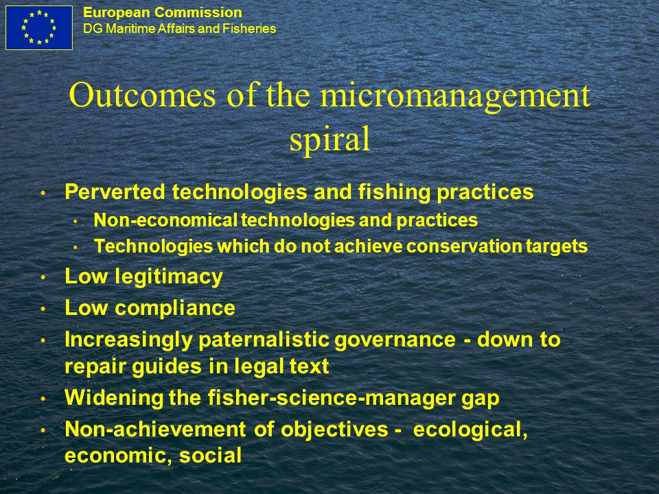 European Commission DG Maritime Affairs and Fisheries Outcomes of the micromanagement spiral Perverted technologies and fishing practices Non-economical technologies and practices Technologies which do not achieve conservation targets Low legitimacy Low compliance Increasingly paternalistic governance - down to repair guides in legal text Widening the fisher-science-manager gap Non-achievement of objectives - ecological, economic, social