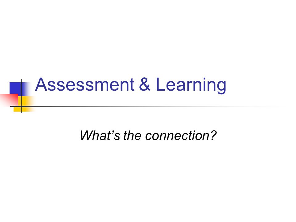 Assessment & Learning What's the connection