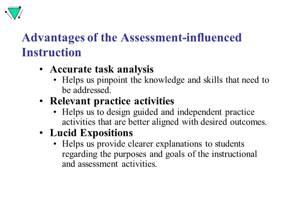 Advantages of the Assessment-influenced Instruction Accurate task analysis Helps us pinpoint the knowledge and skills that need to be addressed.