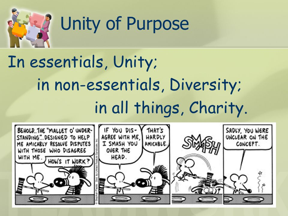 Unity of Purpose In essentials, Unity; in non-essentials, Diversity; in all things, Charity.