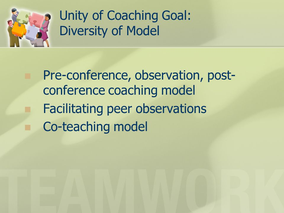 Unity of Coaching Goal: Diversity of Model Pre-conference, observation, post- conference coaching model Facilitating peer observations Co-teaching model