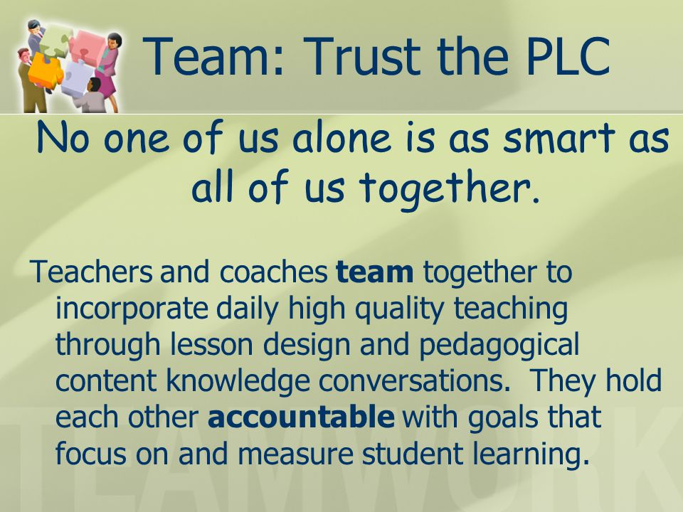 Team: Trust the PLC No one of us alone is as smart as all of us together. Teachers and coaches team together to incorporate daily high quality teachin