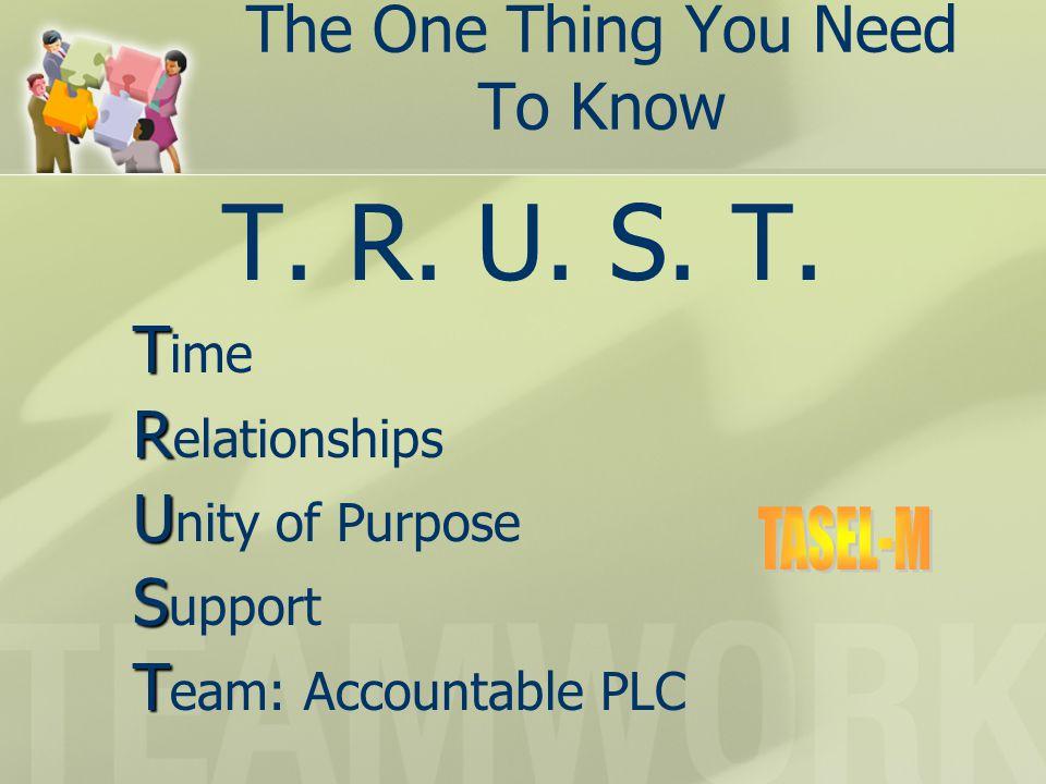 The One Thing You Need To Know T. R. U. S. T. T T ime R R elationships U U nity of Purpose S S upport T T eam: Accountable PLC