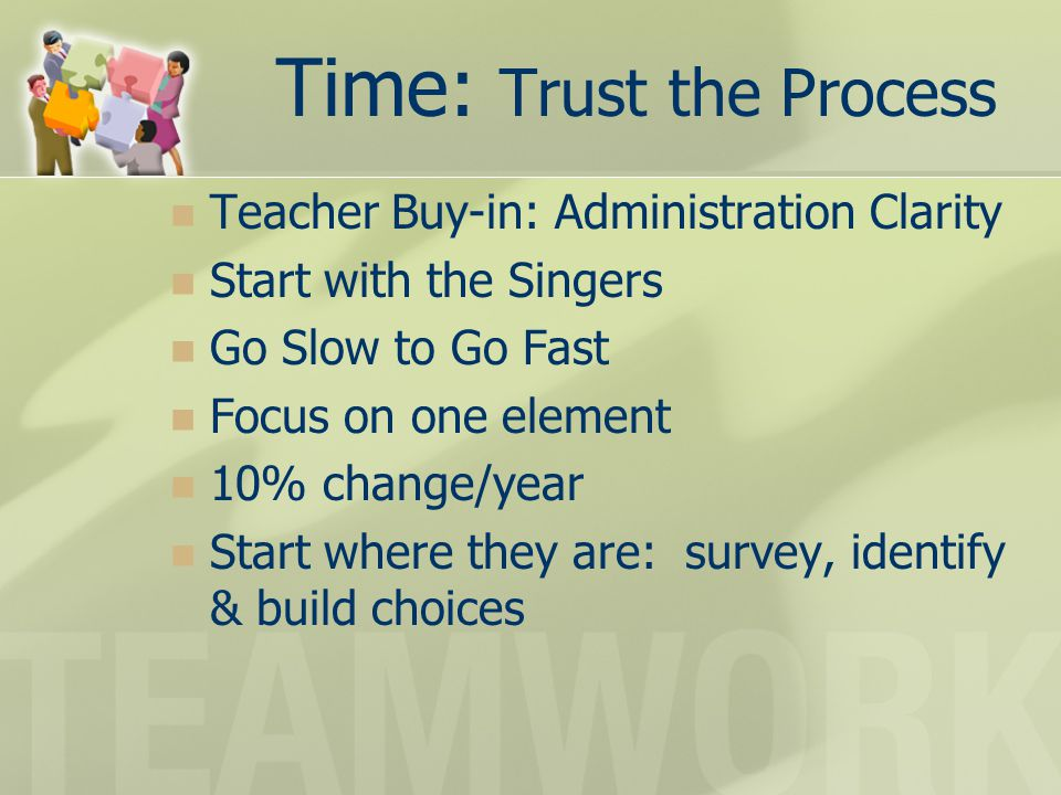 Time: Trust the Process Teacher Buy-in: Administration Clarity Start with the Singers Go Slow to Go Fast Focus on one element 10% change/year Start where they are: survey, identify & build choices