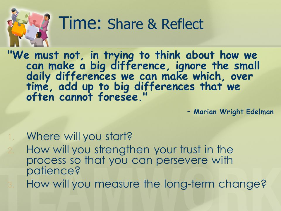 Time: Share & Reflect We must not, in trying to think about how we can make a big difference, ignore the small daily differences we can make which, over time, add up to big differences that we often cannot foresee. – Marian Wright Edelman 1.
