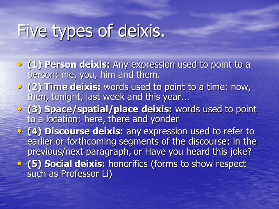 Five types of deixis. (1) Person deixis: Any expression used to point to a person: me, you, him and them. (1) Person deixis: Any expression used to po
