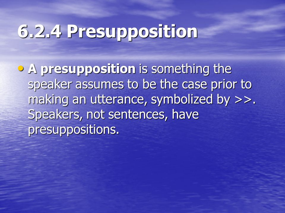 6.2.4 Presupposition A presupposition is something the speaker assumes to be the case prior to making an utterance, symbolized by >>. Speakers, not se