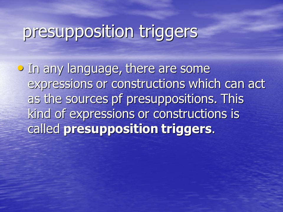 presupposition triggers presupposition triggers In any language, there are some expressions or constructions which can act as the sources pf presuppos