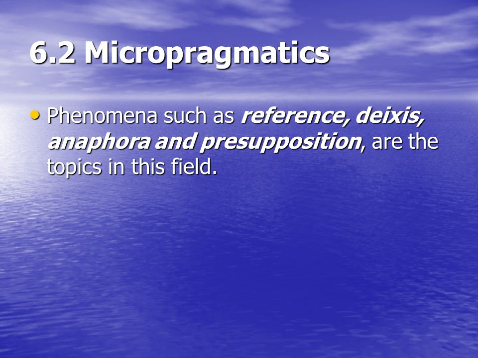 6.2 Micropragmatics Phenomena such as reference, deixis, anaphora and presupposition, are the topics in this field. Phenomena such as reference, deixi