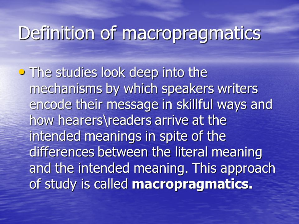 Definition of macropragmatics The studies look deep into the mechanisms by which speakers writers encode their message in skillful ways and how hearer