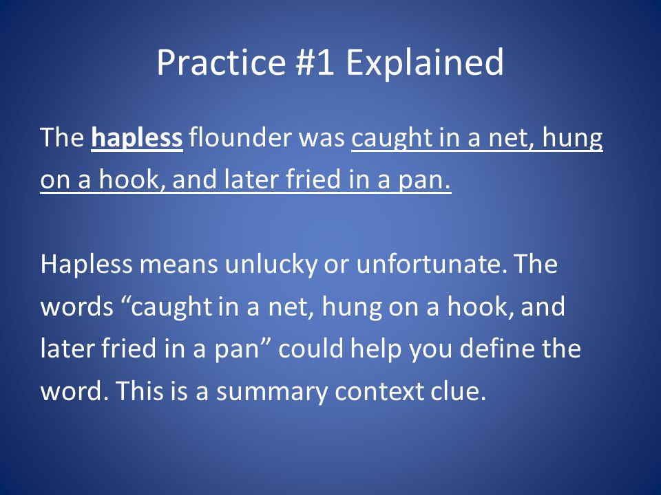 Practice #1 Explained The hapless flounder was caught in a net, hung on a hook, and later fried in a pan. Hapless means unlucky or unfortunate. The wo