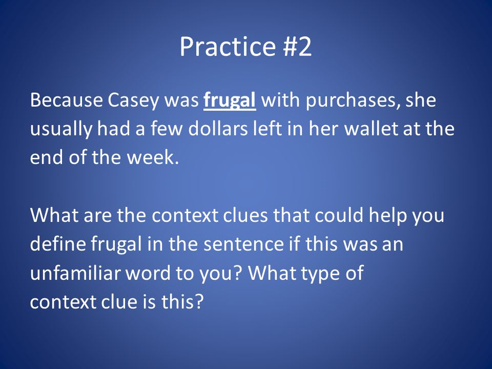 Practice #2 Because Casey was frugal with purchases, she usually had a few dollars left in her wallet at the end of the week. What are the context clu