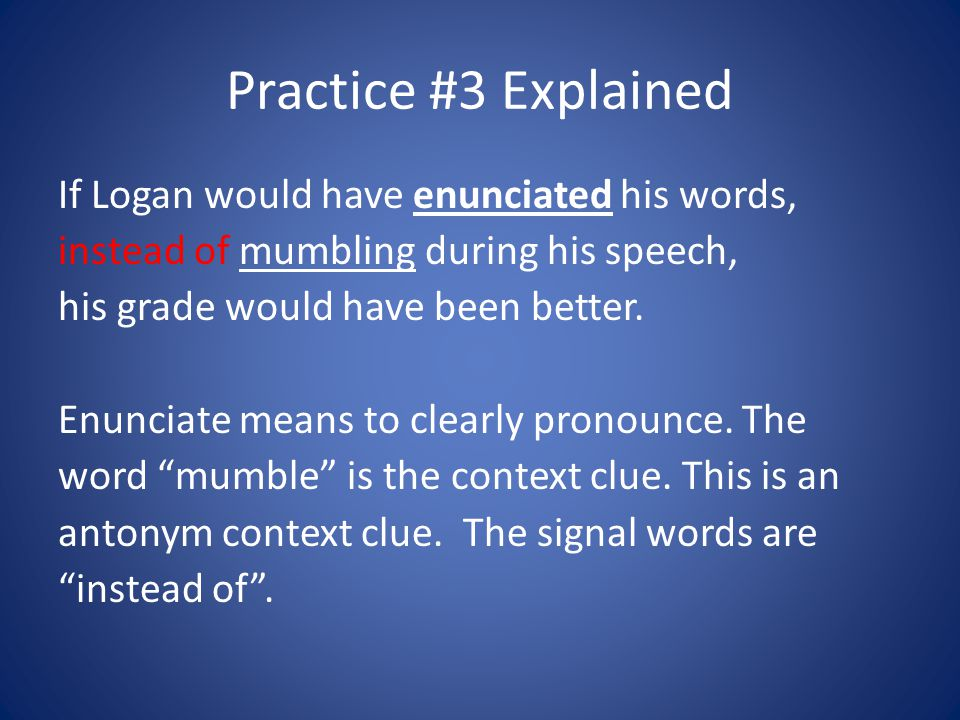 Practice #3 Explained If Logan would have enunciated his words, instead of mumbling during his speech, his grade would have been better. Enunciate mea
