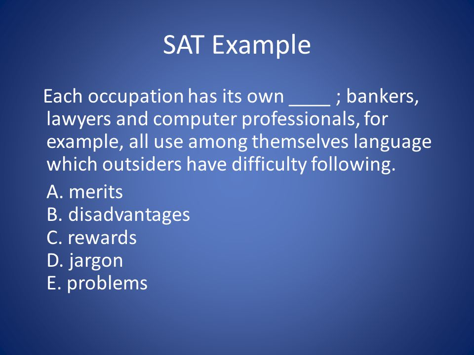 SAT Example Each occupation has its own ____ ; bankers, lawyers and computer professionals, for example, all use among themselves language which outsi