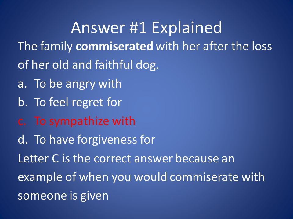 Answer #1 Explained The family commiserated with her after the loss of her old and faithful dog. a.To be angry with b.To feel regret for c.To sympathi