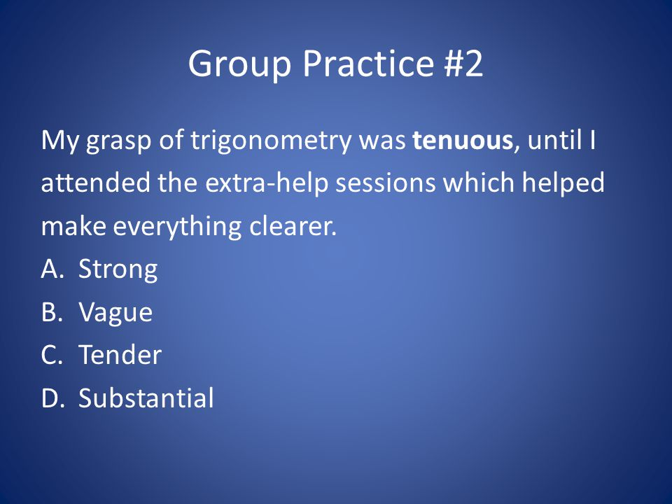 Group Practice #2 My grasp of trigonometry was tenuous, until I attended the extra-help sessions which helped make everything clearer.