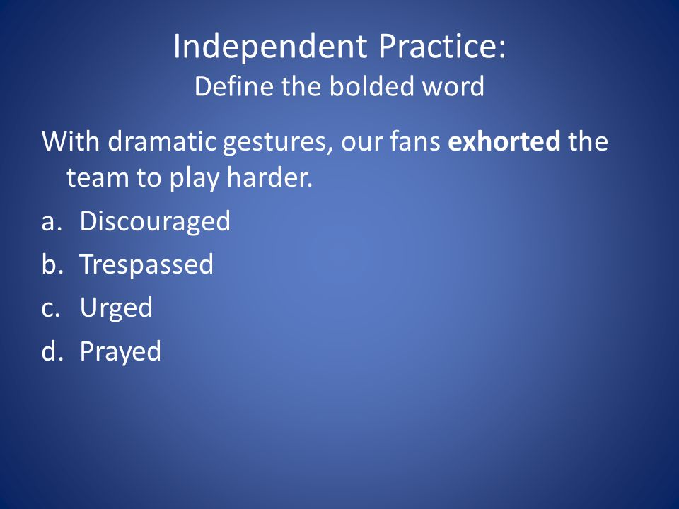 Independent Practice: Define the bolded word With dramatic gestures, our fans exhorted the team to play harder. a.Discouraged b.Trespassed c.Urged d.P