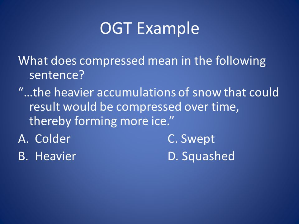 """OGT Example What does compressed mean in the following sentence? """"…the heavier accumulations of snow that could result would be compressed over time,"""