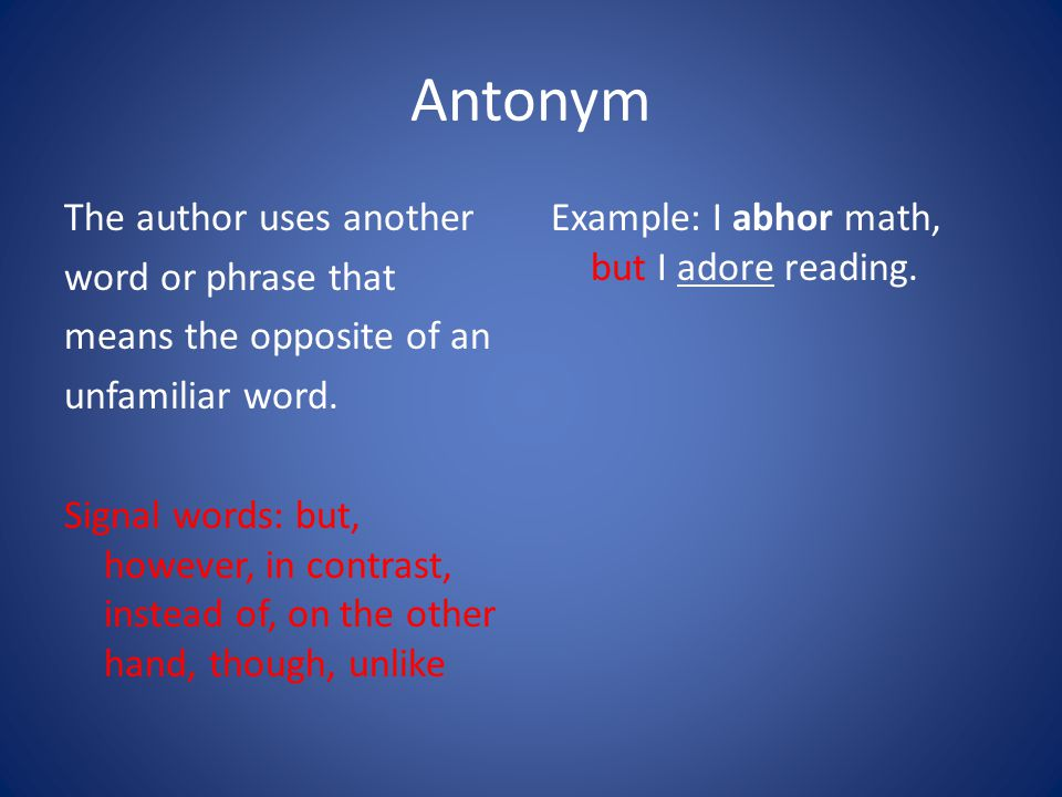 Antonym The author uses another word or phrase that means the opposite of an unfamiliar word.