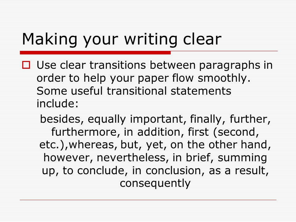Making your writing clear  Use clear transitions between paragraphs in order to help your paper flow smoothly.
