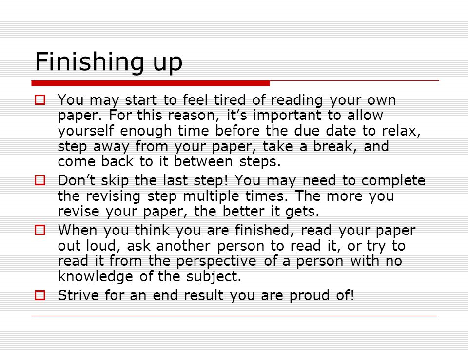 Finishing up  You may start to feel tired of reading your own paper.