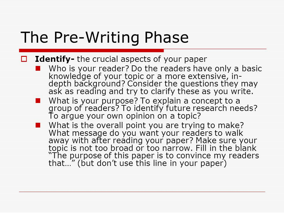 The Pre-Writing Phase  Identify- the crucial aspects of your paper Who is your reader.