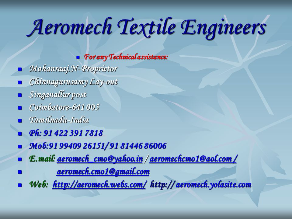 Aeromech Textile Engineers For any Technical assistance: For any Technical assistance: Mohanraaj.N- Proprietor Mohanraaj.N- Proprietor Chinnagurusamy Lay-out Chinnagurusamy Lay-out Singanallur post Singanallur post Coimbatore-641 005 Coimbatore-641 005 Tamilnadu-India Tamilnadu-India Ph: 91 422 391 7818 Ph: 91 422 391 7818 Mob:91 99409 26151/ 91 81446 86006 Mob:91 99409 26151/ 91 81446 86006 E.mail: aeromech_cmo@yahoo.in / aeromechcmo1@aol.com / E.mail: aeromech_cmo@yahoo.in / aeromechcmo1@aol.com /aeromech_cmo@yahoo.inaeromechcmo1@aol.com /aeromech_cmo@yahoo.inaeromechcmo1@aol.com / aeromech.cmo1@gmail.com aeromech.cmo1@gmail.comaeromech.cmo1@gmail.com Web: http://aeromech.webs.com/ http:// aeromech.yolasite.com Web: http://aeromech.webs.com/ http:// aeromech.yolasite.comhttp://aeromech.webs.com/