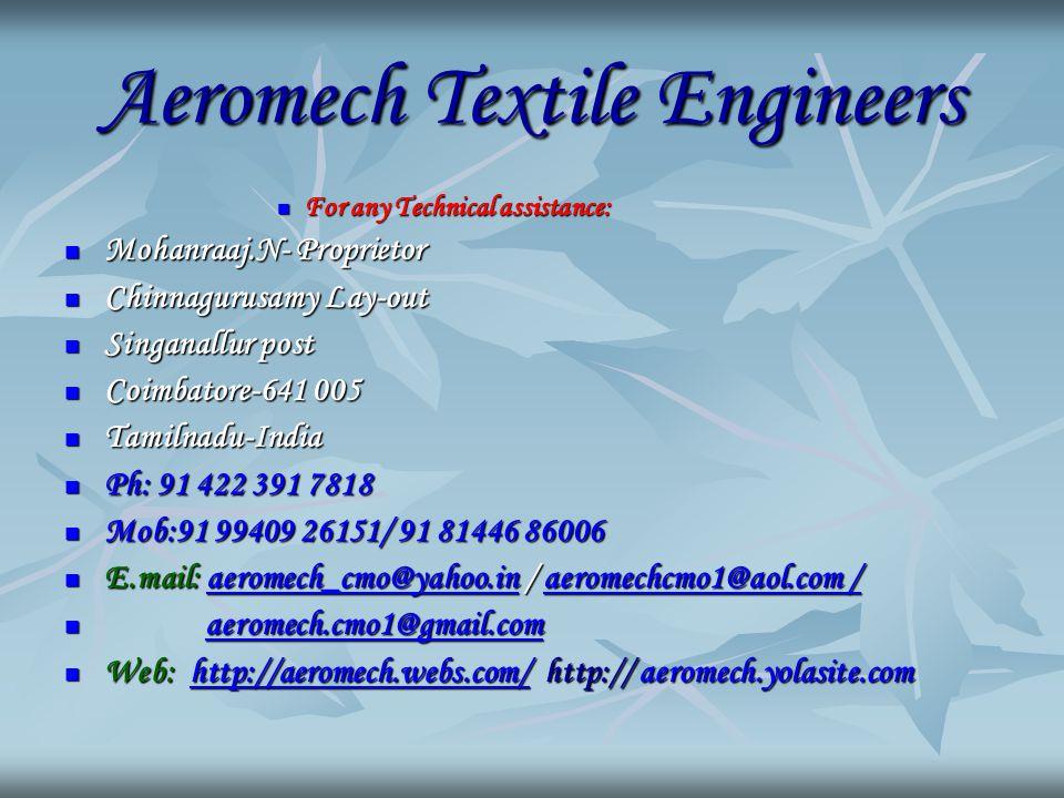 Aeromech Textile Engineers For any Technical assistance: For any Technical assistance: Mohanraaj.N- Proprietor Mohanraaj.N- Proprietor Chinnagurusamy Lay-out Chinnagurusamy Lay-out Singanallur post Singanallur post Coimbatore-641 005 Coimbatore-641 005 Tamilnadu-India Tamilnadu-India Ph: 91 422 391 7818 Ph: 91 422 391 7818 Mob:91 99409 26151/ 91 81446 86006 Mob:91 99409 26151/ 91 81446 86006 E.mail: aeromech_cmo@yahoo.in / aeromechcmo1@aol.com / E.mail: aeromech_cmo@yahoo.in / aeromechcmo1@aol.com /aeromech_cmo@yahoo.inaeromechcmo1@aol.com /aeromech_cmo@yahoo.inaeromechcmo1@aol.com / aeromech.cmo1@gmail.com aeromech.cmo1@gmail.comaeromech.cmo1@gmail.com Web: http://aeromech.webs.com/ http:// aeromech.yolasite.com Web: http://aeromech.webs.com/ http:// aeromech.yolasite.comhttp://aeromech.webs.com/