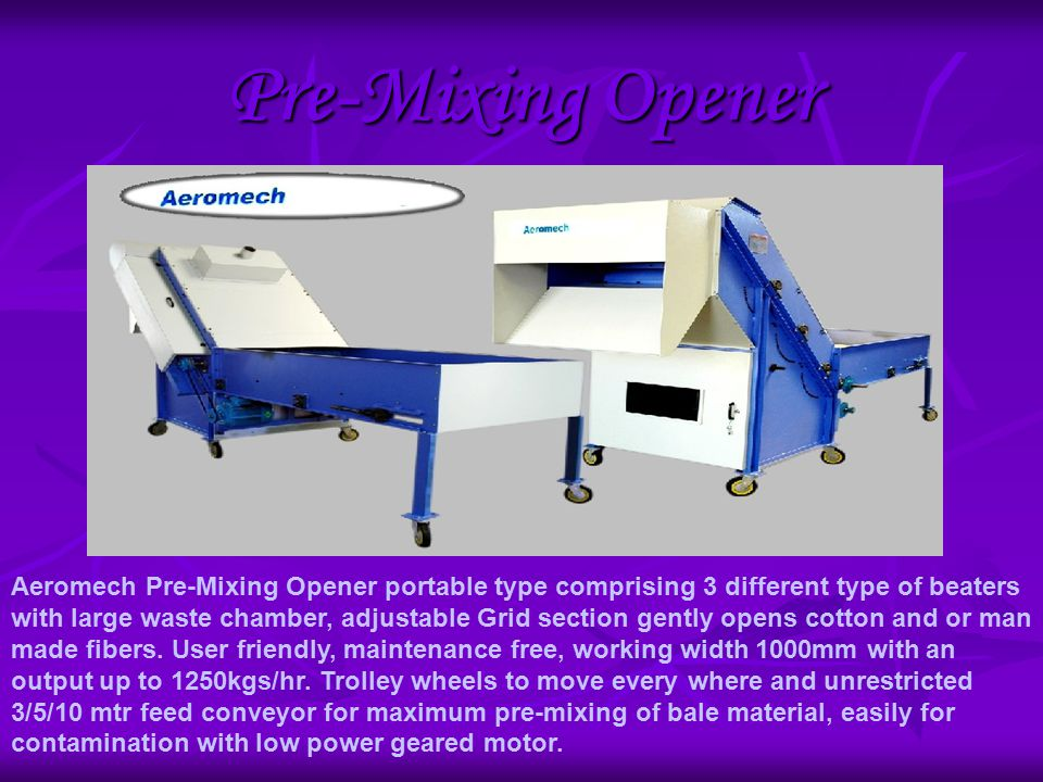 Pre-Mixing Opener Aeromech Pre-Mixing Opener portable type comprising 3 different type of beaters with large waste chamber, adjustable Grid section gently opens cotton and or man made fibers.