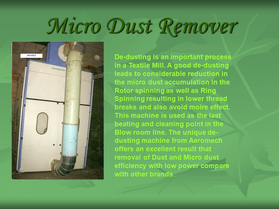Micro Dust Remover De-dusting is an important process in a Textile Mill. A good de-dusting leads to considerable reduction in the micro dust accumulat