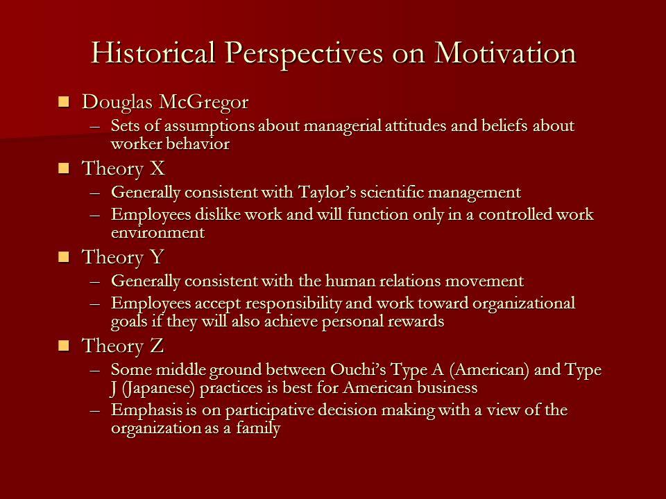 Historical Perspectives on Motivation Douglas McGregor Douglas McGregor –Sets of assumptions about managerial attitudes and beliefs about worker behav