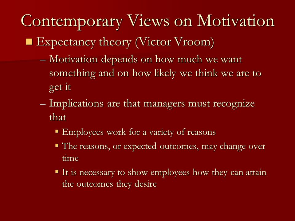 Contemporary Views on Motivation Expectancy theory (Victor Vroom) Expectancy theory (Victor Vroom) –Motivation depends on how much we want something a