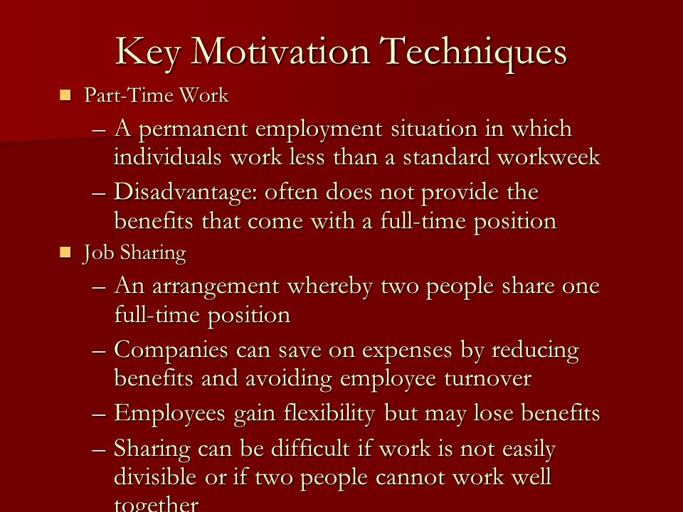 Key Motivation Techniques Part-Time Work Part-Time Work –A permanent employment situation in which individuals work less than a standard workweek –Dis