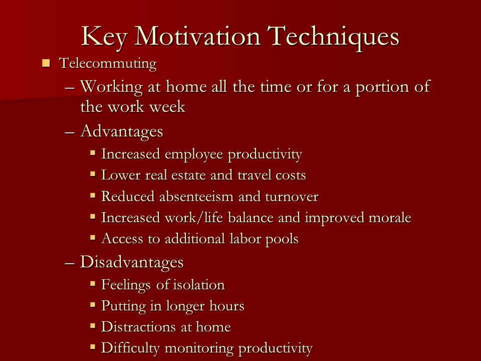 Key Motivation Techniques Telecommuting Telecommuting –Working at home all the time or for a portion of the work week –Advantages  Increased employee