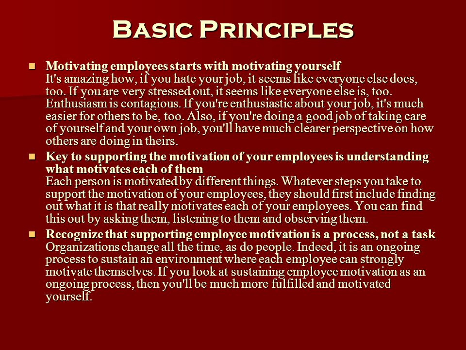 Basic Principles Motivating employees starts with motivating yourself It's amazing how, if you hate your job, it seems like everyone else does, too. I