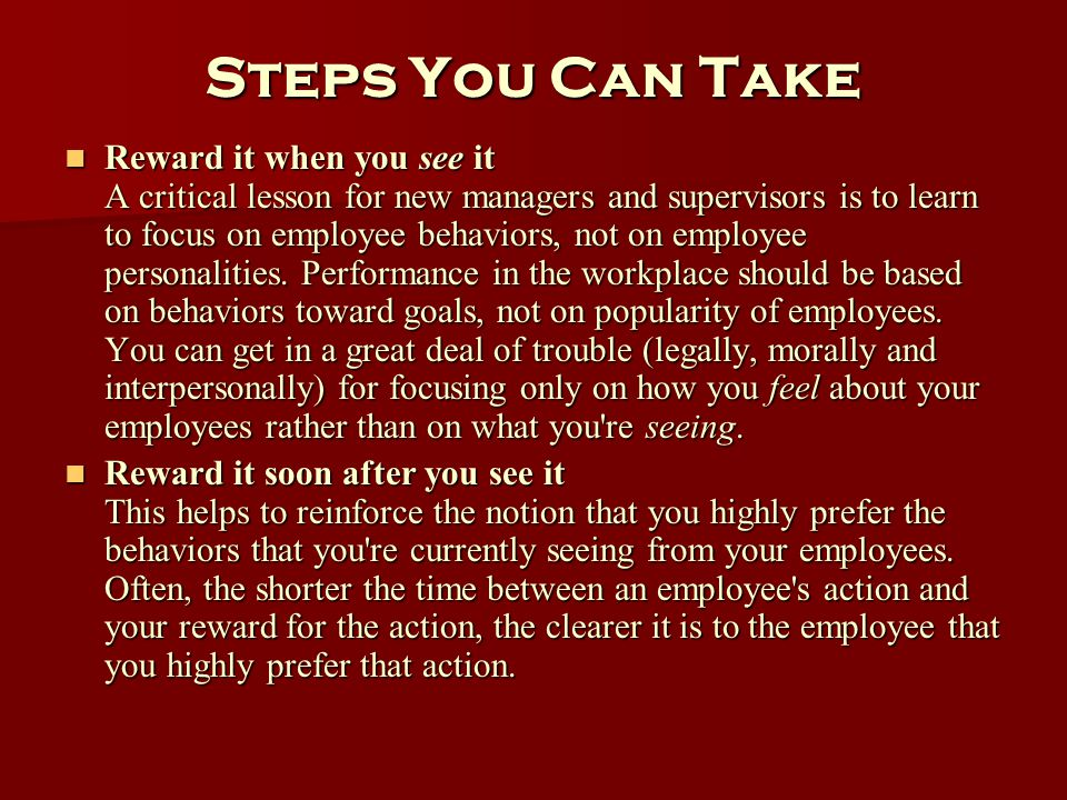 Steps You Can Take Reward it when you see it A critical lesson for new managers and supervisors is to learn to focus on employee behaviors, not on emp
