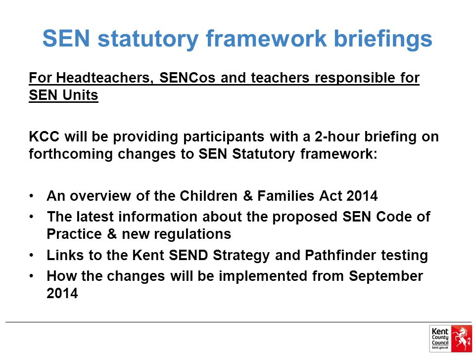 SEN statutory framework briefings For Headteachers, SENCos and teachers responsible for SEN Units KCC will be providing participants with a 2-hour briefing on forthcoming changes to SEN Statutory framework: An overview of the Children & Families Act 2014 The latest information about the proposed SEN Code of Practice & new regulations Links to the Kent SEND Strategy and Pathfinder testing How the changes will be implemented from September 2014