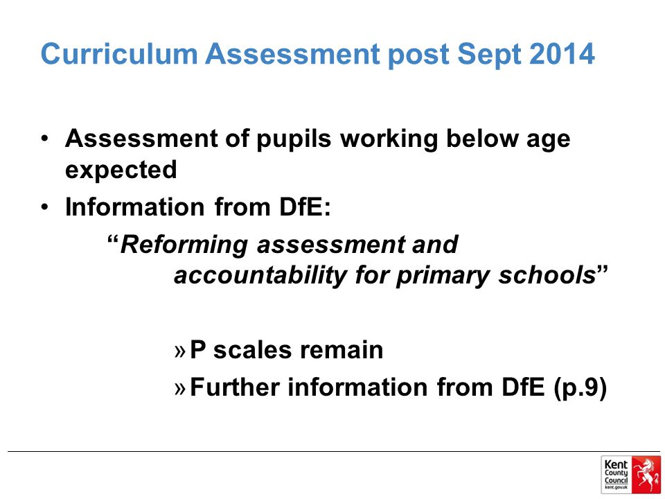 Curriculum Assessment post Sept 2014 Assessment of pupils working below age expected Information from DfE: Reforming assessment and accountability for primary schools »P scales remain »Further information from DfE (p.9)