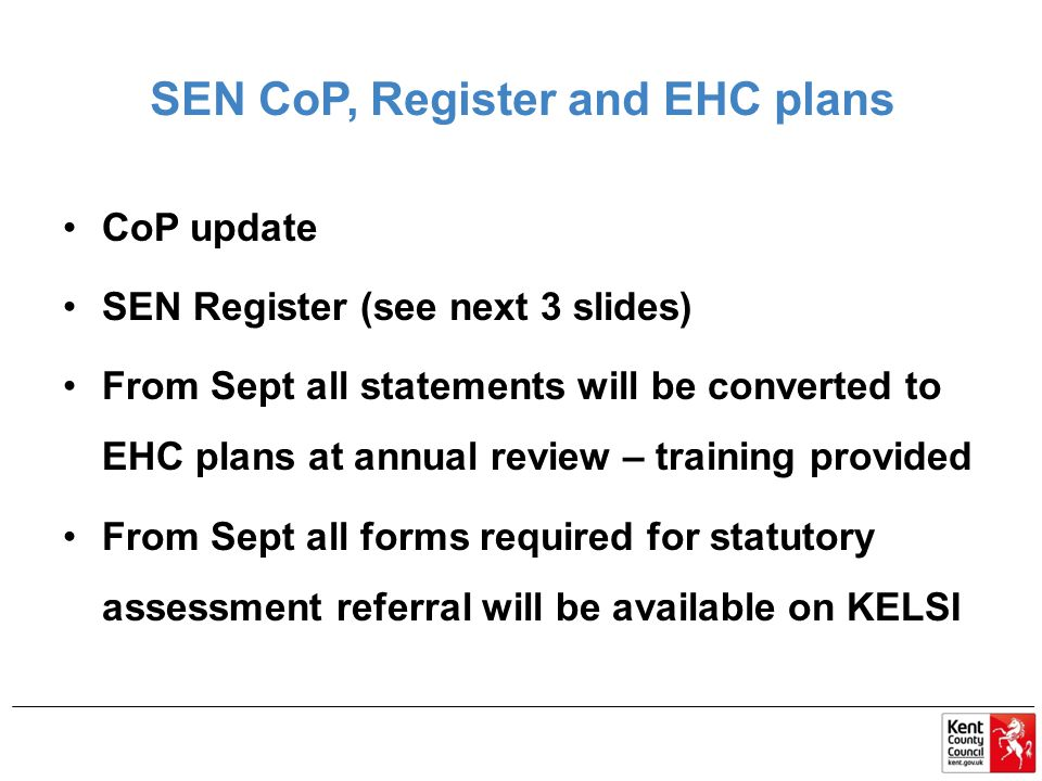 SEN CoP, Register and EHC plans CoP update SEN Register (see next 3 slides) From Sept all statements will be converted to EHC plans at annual review – training provided From Sept all forms required for statutory assessment referral will be available on KELSI