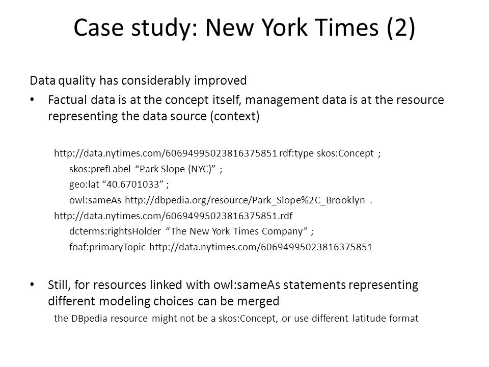 Case study: New York Times (2) Data quality has considerably improved Factual data is at the concept itself, management data is at the resource representing the data source (context) http://data.nytimes.com/60694995023816375851 rdf:type skos:Concept ; skos:prefLabel Park Slope (NYC) ; geo:lat 40.6701033 ; owl:sameAs http://dbpedia.org/resource/Park_Slope%2C_Brooklyn.