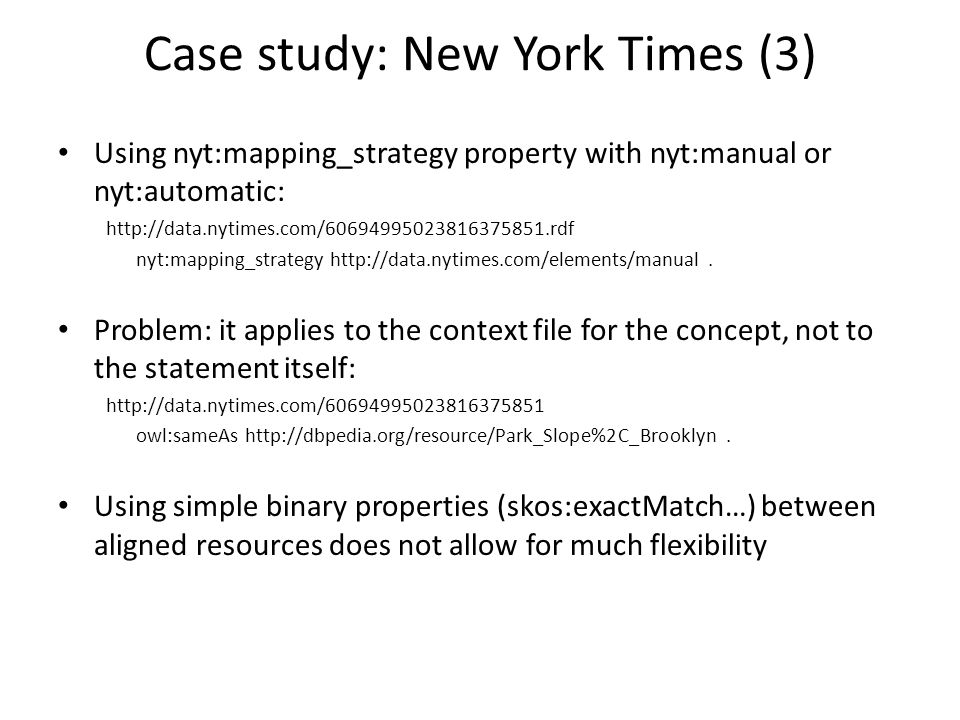 Case study: New York Times (3) Using nyt:mapping_strategy property with nyt:manual or nyt:automatic: http://data.nytimes.com/60694995023816375851.rdf nyt:mapping_strategy http://data.nytimes.com/elements/manual.