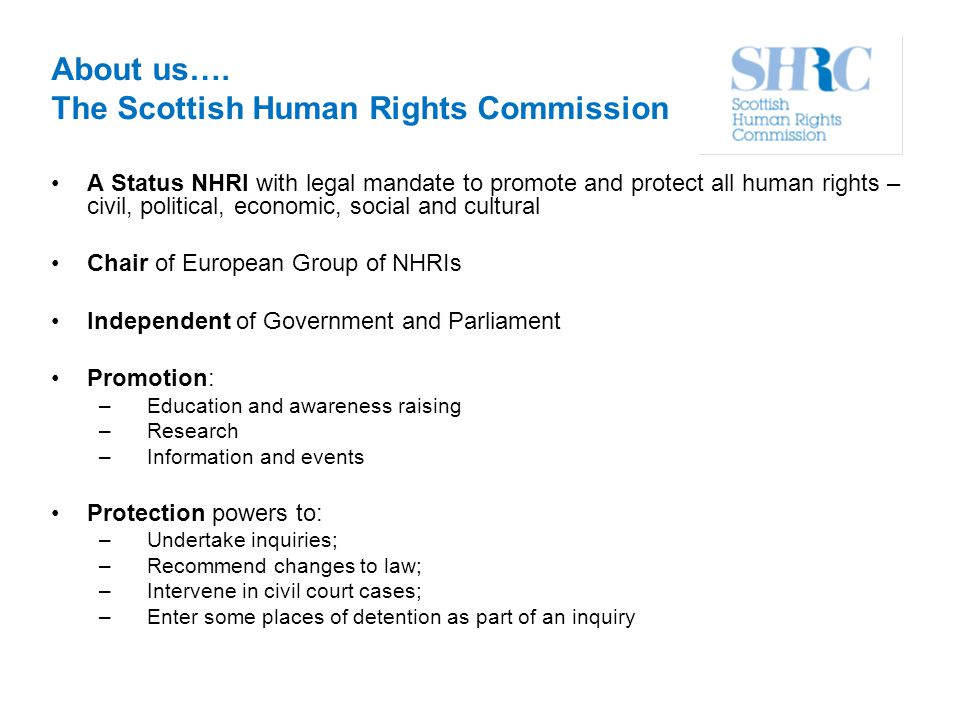 About us…. The Scottish Human Rights Commission A Status NHRI with legal mandate to promote and protect all human rights – civil, political, economic,