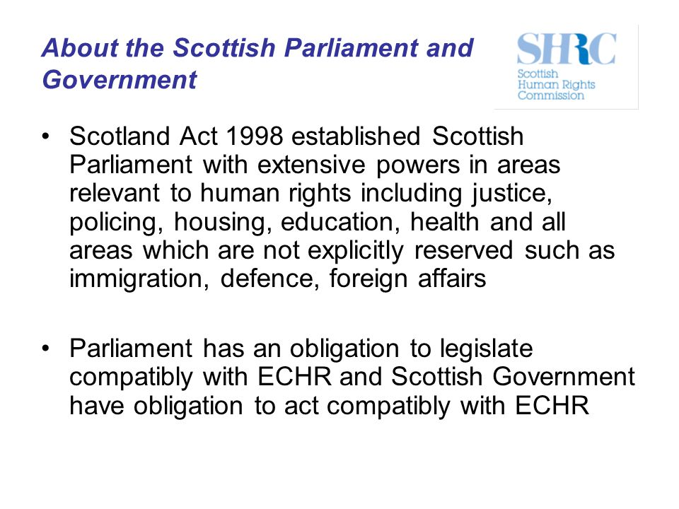 About the Scottish Parliament and Government Scotland Act 1998 established Scottish Parliament with extensive powers in areas relevant to human rights
