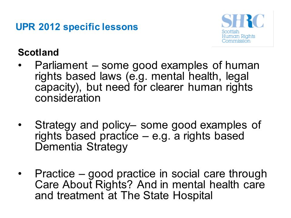 UPR 2012 specific lessons Scotland Parliament – some good examples of human rights based laws (e.g. mental health, legal capacity), but need for clear